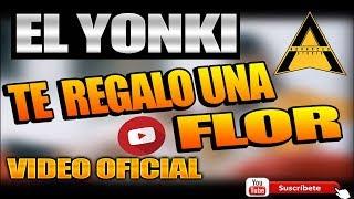 TE  REGALO UNA FLOR » EL YONKI » VIDEO OFICIAL »  2018 » PARA SER MI MUJER