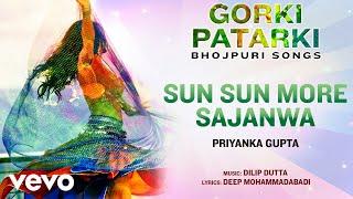 Sun Sun More Sajanwa - Official Full Song | Gorki Patarki | Priyanka Gupta