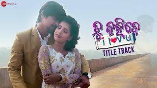 Tu Kahide I Love You - Title Track | Rakesh & Divya | Humane Sagar & Amrita Nayak