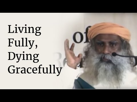 Living Fully, Dying Gracefully | Sadhguru