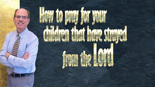 How to Pray for Your Children That Have Strayed from the Lord