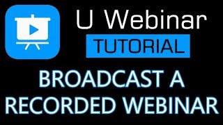 U Webinar Tutorial - How To Broadcast A Recorded Webinar