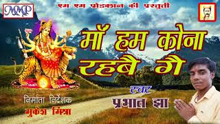 MAITHILI BHAGWATI GEET // माँ हम कोना रहबै गै //SINGER PARBHAT JHA