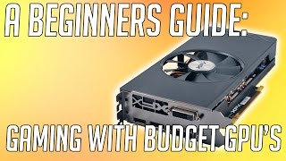 The Beginners Guide To Getting The Most Out Of a Budget Graphics Card