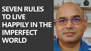 Seven Rules To Live Happily In The Imperfect World by Awdhesh Singh [Ex IRS]