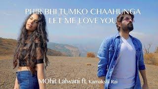 Phir Bhi Tumko Chaahunga | Let Me Love You | MOhit Lalwani ft. Kamakshi Rai