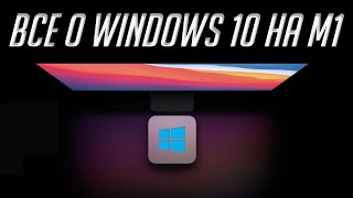 Как установить Windows 10 на Mac с чипом M1 (Apple Silicon). О Windows 10 на ARM и проблемах