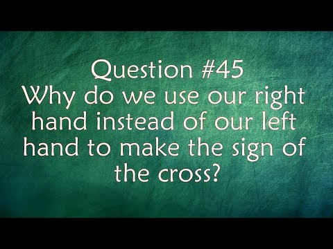 Q45. Why do we use our right hand instead of our left hand to make the sign of the cross?