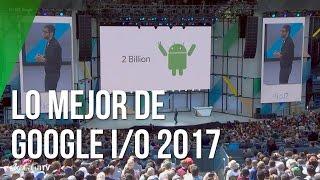 Lo mejor de Google I/O 2017 en 5 minutos