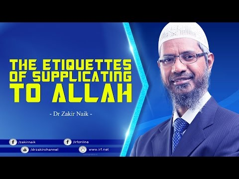 THE ETIQUETTES OF SUPPLICATING TO ALLAH | DR ZAKIR NAIK