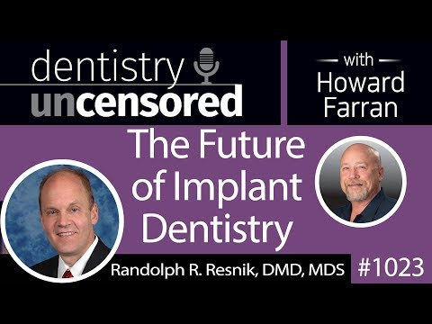 1023 The Future of Implant Dentistry with Randolph Resnik, DMD, MDS : Dentistry Uncensored