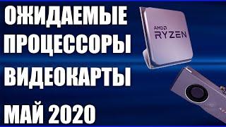 ТОП. Самые ожидаемые процессоры и видеокарты. Май 2020.