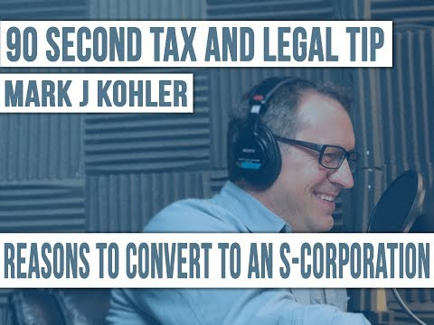 The Reasons to Convert to an S Corporation | Mark J Kohler | 90 Second Tax and Legal Tip