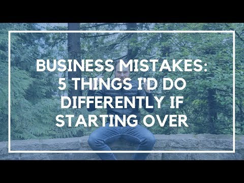 Business Mistakes: 5 Things I'd Do Differently if Starting Over in 2018