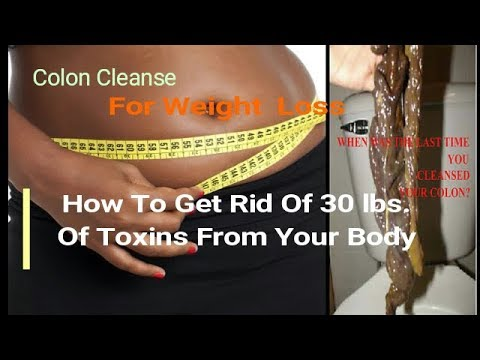 How To Get Rid Of 30 Lbs. Of Toxins From Your Body: Colon Cleanse For Weight Loss