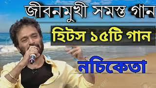 নচিকেতা | নচিকেতার বাচ্ছাই করা সেরা ১৫টি গান জীবনমুখী গান | Best Of Nachiketa Bangla Top 15 Songs