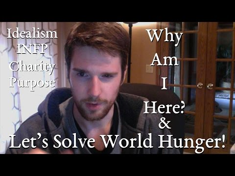 Why am I here? (And let's solve world hunger!)