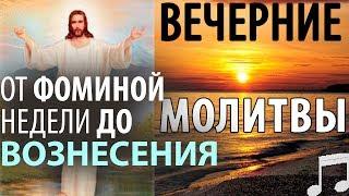 Вечерние МОЛИТВЫ. От Фоминой недели до ВОЗНЕСЕНИЯ Господня!