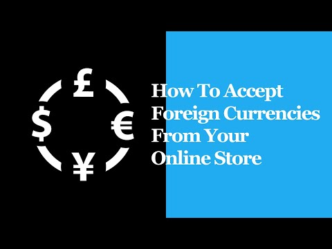 How To Accept Foreign Currencies From Your Online Store