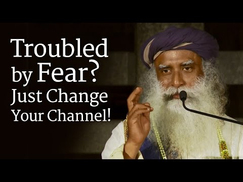 Troubled by Fear? Just Change Your Channel! - Sadhguru