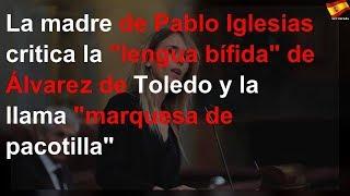 "La madre de Pablo Iglesias critica la ""lengua bífida"" de Álvarez de Toledo y la llama ""marquesa de"