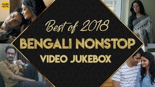 Best Of Bengali Songs 2018 , Video Songs Playlist , Non Stop Bengali Hits Of 2018