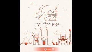 تعرف على مواعيد صلاة العيد في جميع محافظات مصر...كل عام وانتم بخير...العيد احلى مع cbc
