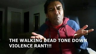 THE WALKING DEAD TONE DOWN VIOLENCE RANT!!!!