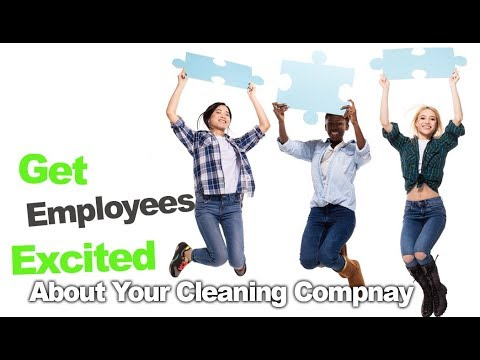 Getting Your Cleaning Staff Excited About Your Cleaning Company and Their Work