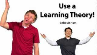 Use a Learning Theory: Behaviorism