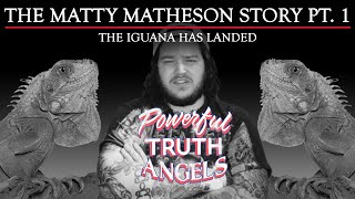 THE MATTY MATHESON STORY PT. 1 / THE IGUANA HAS LANDED | Powerful Truth Angels | EP 7