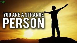 YOU ARE A STRANGE PERSON!