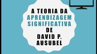 Vídeo Aula 1 - Teoria da Aprendizagem Significativa de David Paul Ausubel