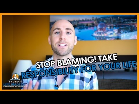 STOP BLAMING! TAKE RESPONSIBILITY FOR YOUR LIFE