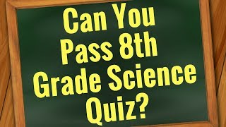 SCIENCE Quiz: Are You Smarter than 8th grader?   Can You Pass 8th Grade? - 30 Questions