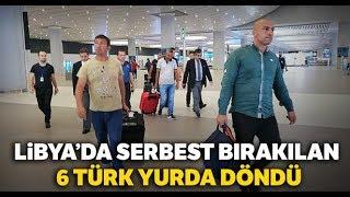 Libya'da Serbest Bırakılan 6 Türk Yurda Döndü