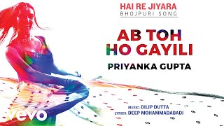 Ab Toh Ho Gayili - Official Full Song | Hai Re Jiyara | Priyanka Gupta