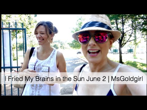 I Fried My Brains in the Sun June 2 | MsGoldgirl