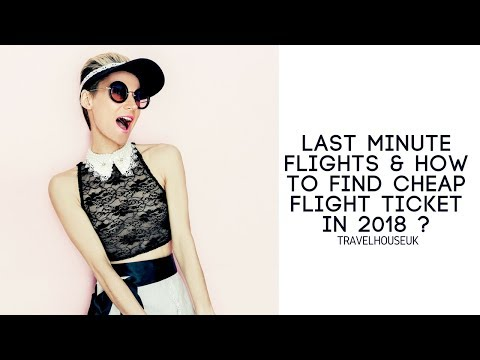 Last minute flights & how to find cheap flight ticket in 2018 ?