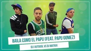 GLI AUTOGOL feat. PAPU GOMEZ - BAILA COMO EL PAPU (vs.Dj Matrix)