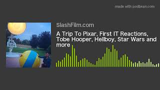A Trip To Pixar, First IT Reactions, Tobe Hooper, Hellboy, Star Wars and more