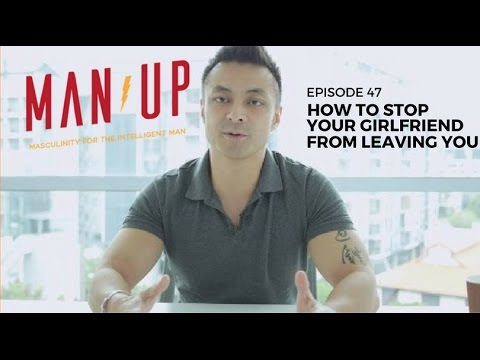 How To Stop Your Girlfriend From Leaving You - The Man Up Show, Ep. 47