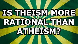 Is Theism More Rational than Atheism?