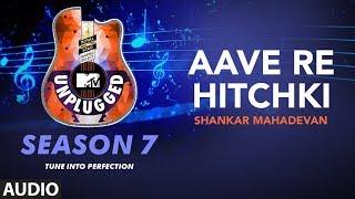 Aave Re Hitchki Unplugged Full Audio | MTV Unplugged Season 7 | Shankar Ehsaan Loy