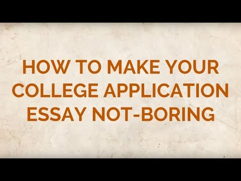 How to Make Your College Application Essay Not-Boring