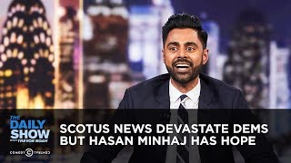 SCOTUS News Devastates Dems, But Hasan Minhaj Has Hope | The Daily Show
