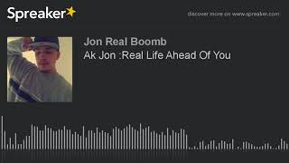 Ak Jon :Real Life Ahead Of You (made With Spreaker)