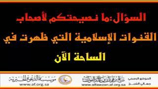 ما نصيحتكم لأصحاب القنوات الإسلامية - العلامة صالح الفوزان حفظه الله