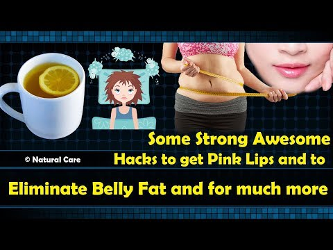 Some Strong Awesome Hacks to get Pink Lips and to eliminate belly fat and for much more
