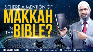 IS THERE A MENTION OF MAKKAH IN THE BIBLE? - DR ZAKIR NAIK